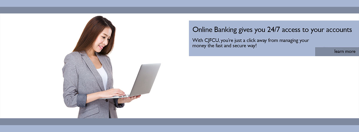 Online Banking gives you 24/7 access to your accounts. With CJFCU, you're just a click away from managing your money the fast and secure way! Learn more.