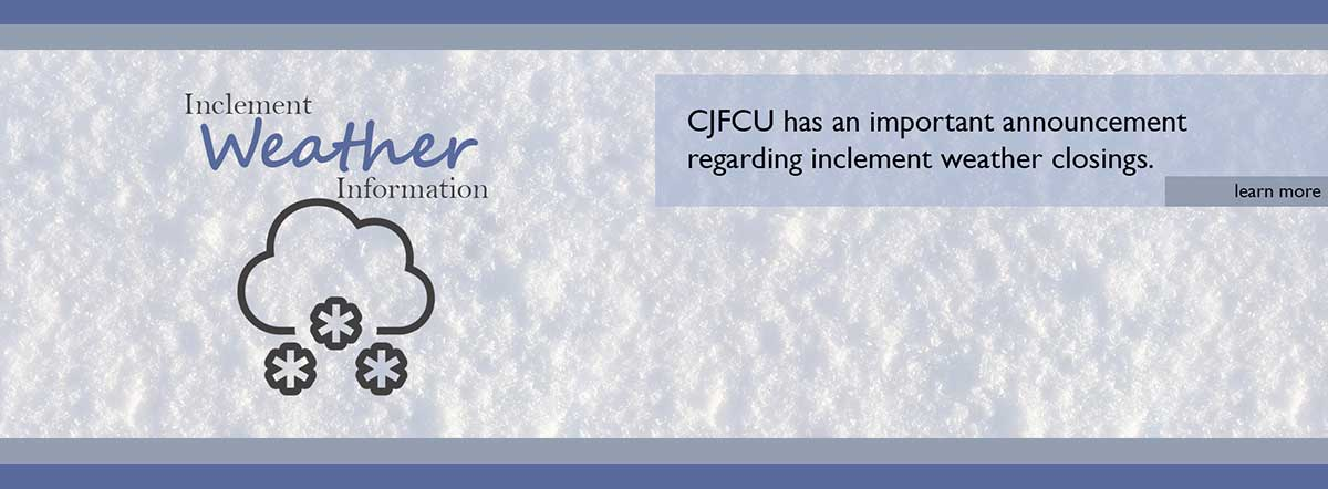 Inclement Weather Information - CJFCU has an important announcement regarding inclement weather closings. Learn more.