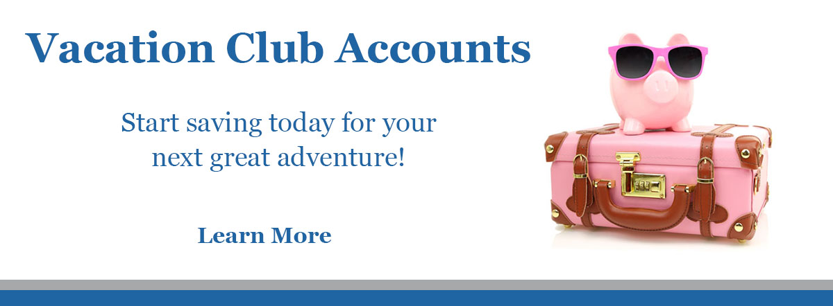 Vacation Club Accounts. Start saving today for your next great adventure! Learn more