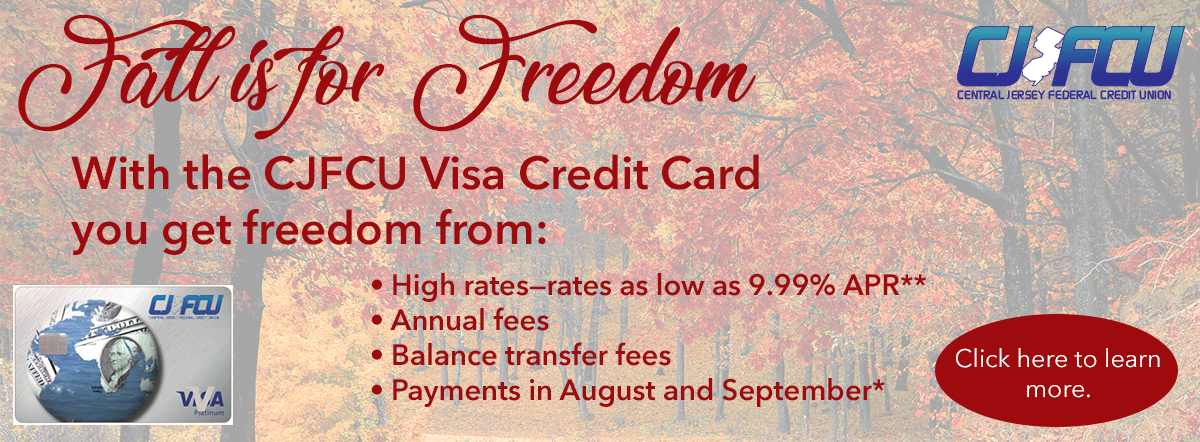 fall is for freedom. with the cjfcu visa credit card you get freedom from high rates, annual fees, balance transfer fees, and August and September Payments. Click here to learn more