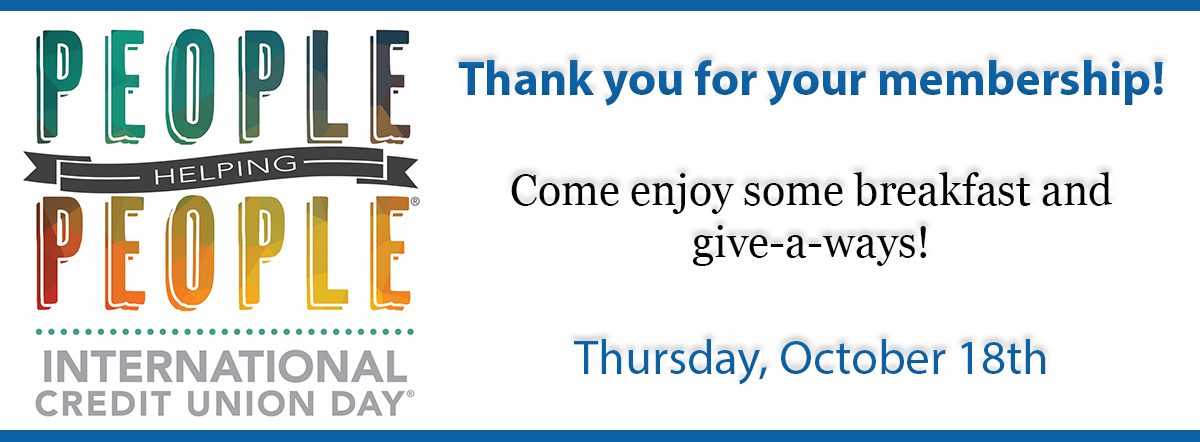 people helping people. international credit union day. thank you for your membership. come enjoy some breakfast and give a ways thursday october 18th.