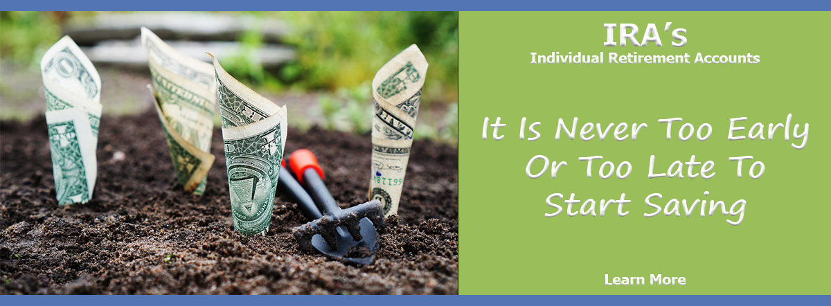 IRA- INDIVIDUAL RETIREMENT ACCOUNTS. IT IS NEVER TOO EARLY OR TOO LATE TO START SAVING. LEARN MORE