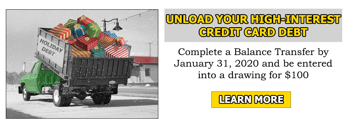 unload your high-interest credit card debt. complete a balance transfer by January 31, 2020 and be entered into a drawing for $100. Learn More.