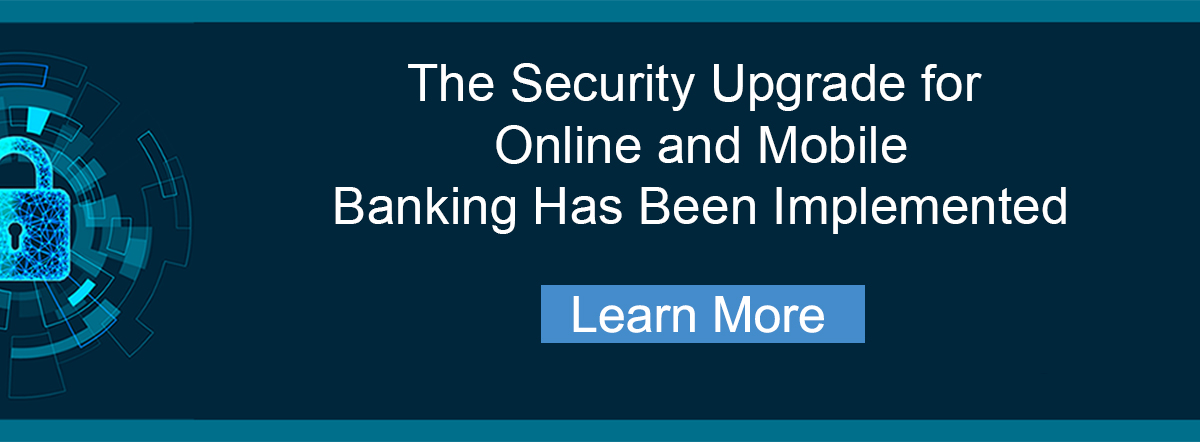 the security upgrade for online and mobile banking has been implemented. learn more.