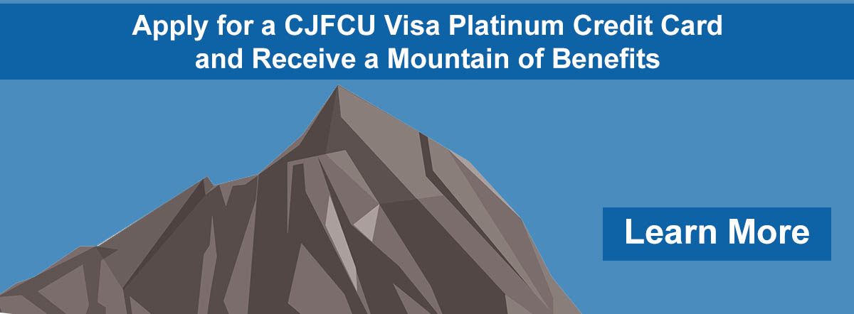 apply for a cjfcu visa platinum credit card and receive a mountain of benefits. learn more.